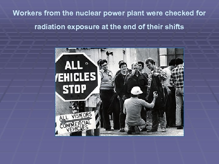 Workers from the nuclear power plant were checked for radiation exposure at the end