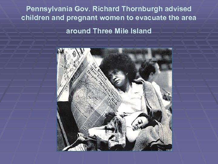 Pennsylvania Gov. Richard Thornburgh advised children and pregnant women to evacuate the area around