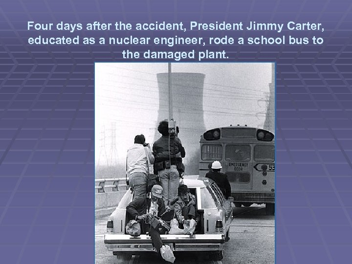 Four days after the accident, President Jimmy Carter, educated as a nuclear engineer, rode