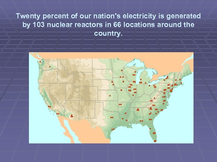 Twenty percent of our nation's electricity is generated by 103 nuclear reactors in 66