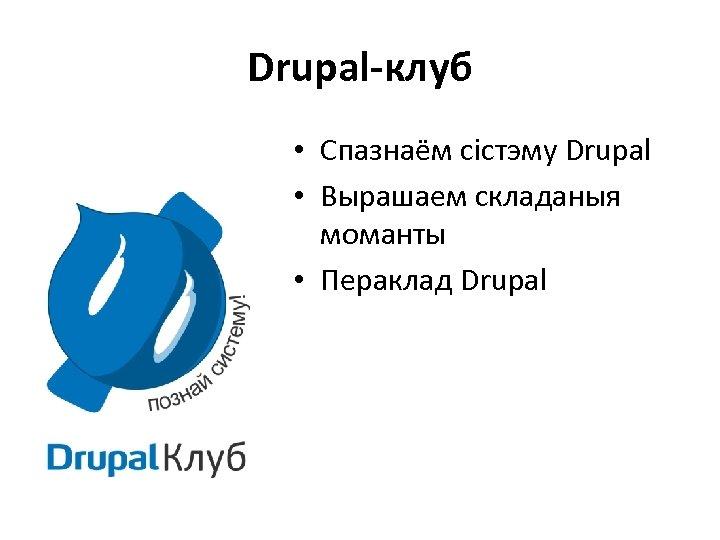 Drupal-клуб • Спазнаём сістэму Drupal • Вырашаем складаныя моманты • Пераклад Drupal