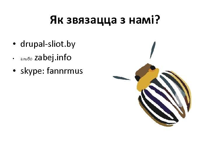Як звязацца з намі? • drupal-sliot. by • альбо zabej. info • skype: fannrmus