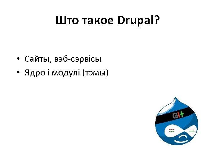 Што такое Drupal? • Сайты, вэб-сэрвісы • Ядро і модулі (тэмы)