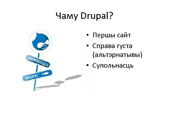 Чаму Drupal? • Першы сайт • Справа густа (альтэрнатывы) • Супольнасць