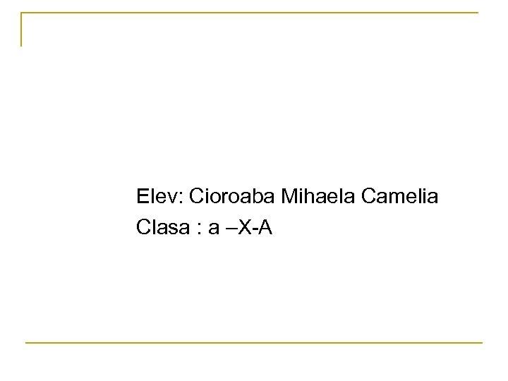 Elev: Cioroaba Mihaela Camelia Clasa : a –X-A