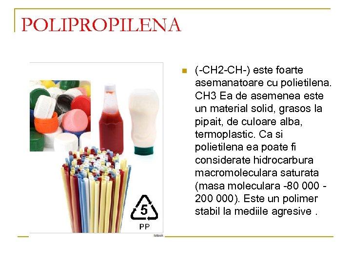 POLIPROPILENA n (-CH 2 -CH-) este foarte asemanatoare cu polietilena. CH 3 Ea de