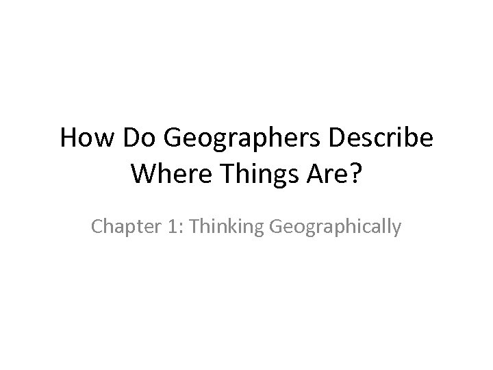 How Do Geographers Describe Where Things Are? Chapter 1: Thinking Geographically