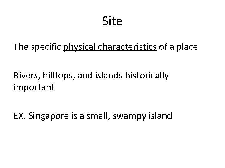 Site The specific physical characteristics of a place Rivers, hilltops, and islands historically important