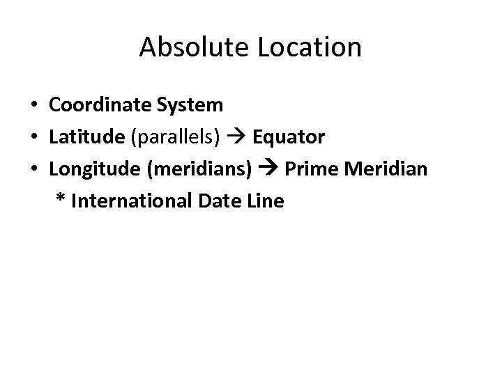 Absolute Location • Coordinate System • Latitude (parallels) Equator • Longitude (meridians) Prime Meridian