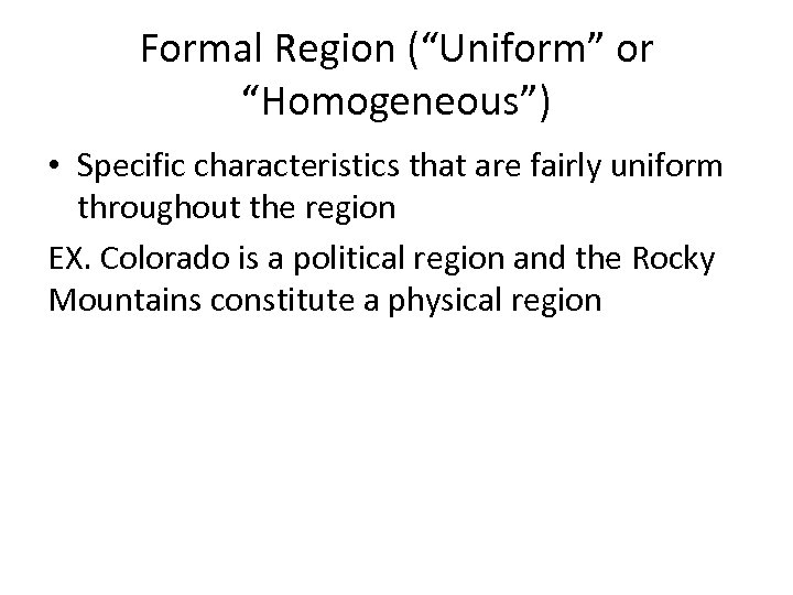 "Formal Region (""Uniform"" or ""Homogeneous"") • Specific characteristics that are fairly uniform throughout the"