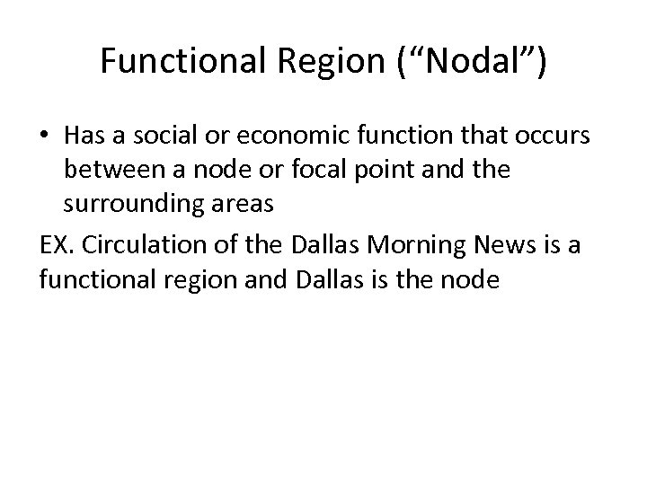 "Functional Region (""Nodal"") • Has a social or economic function that occurs between a"