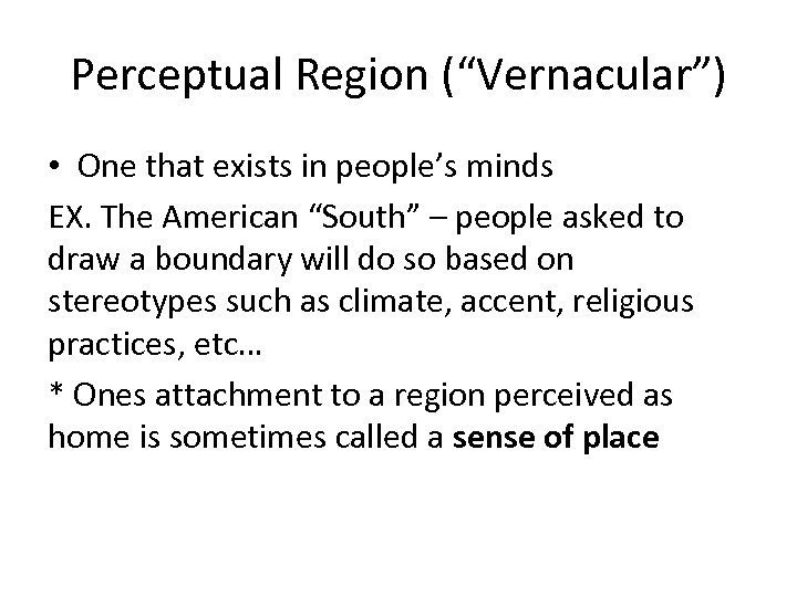 "Perceptual Region (""Vernacular"") • One that exists in people's minds EX. The American ""South"""