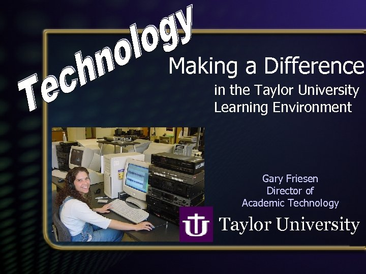 Making a Difference in the Taylor University Learning Environment Gary Friesen Director of Academic