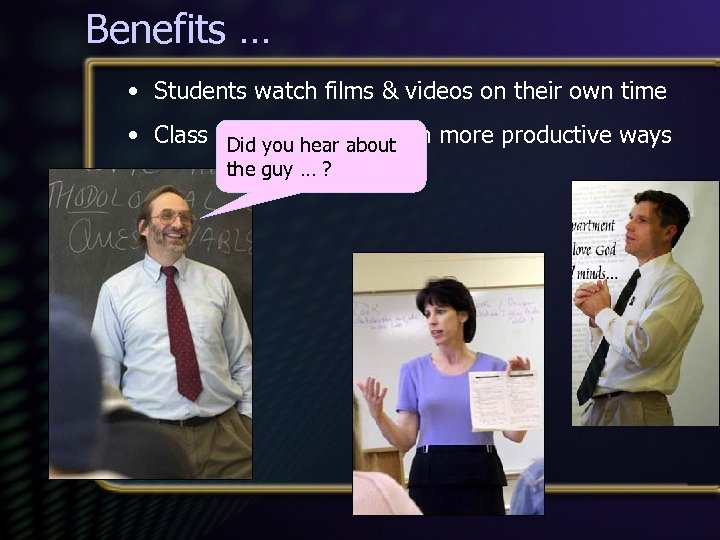 Benefits … • Students watch films & videos on their own time • Class
