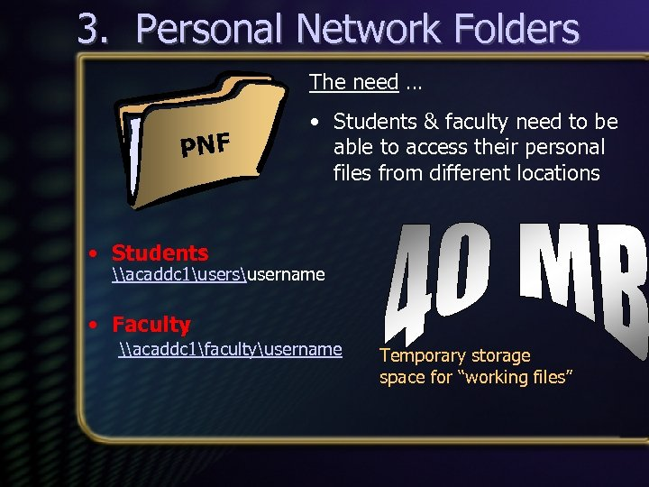 3. Personal Network Folders The need … PNF • Students & faculty need to
