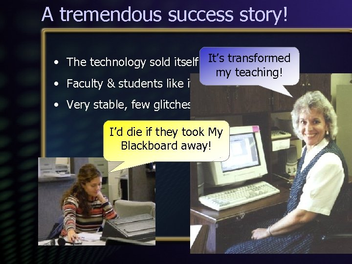 A tremendous success story! • The technology sold itself It's transformed my teaching! •