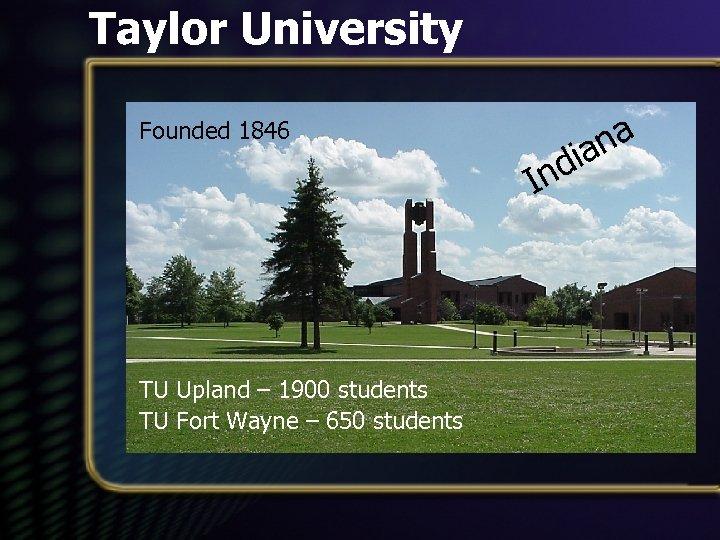 Taylor University Founded 1846 TU Upland – 1900 students TU Fort Wayne – 650