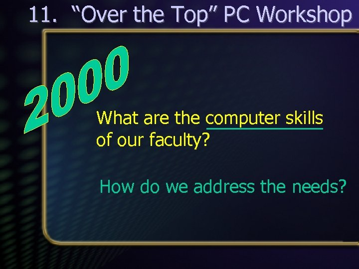 "11. ""Over the Top"" PC Workshop What are the computer skills of our faculty?"