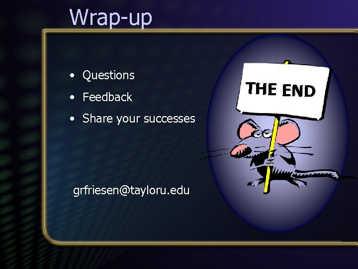 Wrap-up • Questions • Feedback • Share your successes grfriesen@tayloru. edu THE END