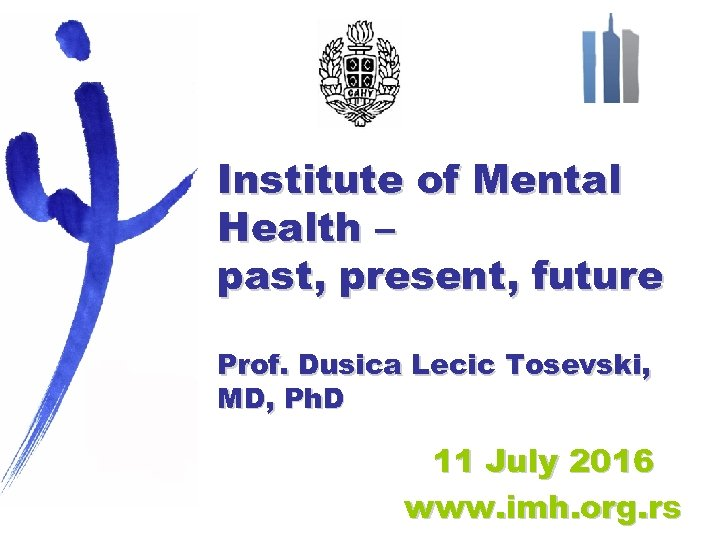 Institute of Mental Health – past, present, future Prof. Dusica Lecic Tosevski, MD, Ph.