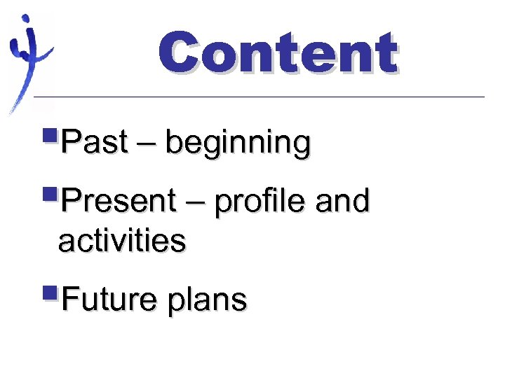 Content §Past – beginning §Present – profile and activities §Future plans
