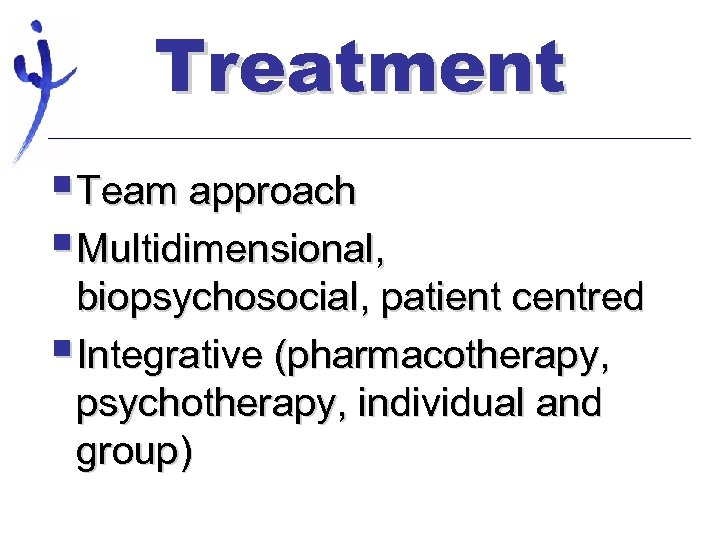Treatment §Team approach §Multidimensional, biopsychosocial, patient centred §Integrative (pharmacotherapy, psychotherapy, individual and group)