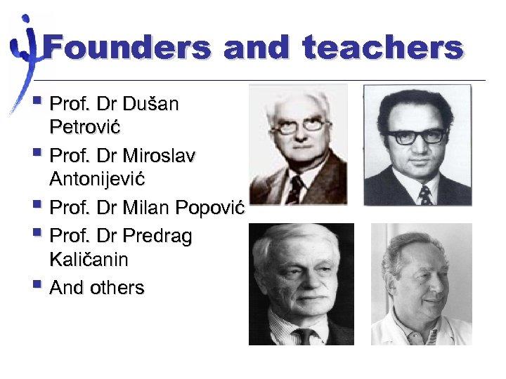 Founders and teachers § Prof. Dr Dušan Petrović § Prof. Dr Miroslav Antonijević §