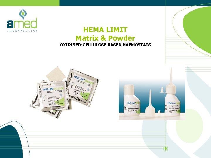 HEMA LIMIT Matrix & Powder OXIDISED-CELLULOSE BASED HAEMOSTATS