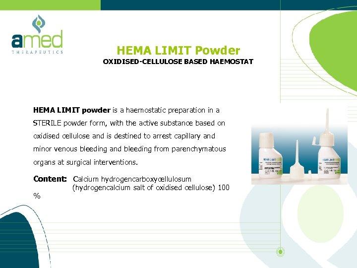 HEMA LIMIT Powder OXIDISED-CELLULOSE BASED HAEMOSTAT HEMA LIMIT powder is a haemostatic preparation in