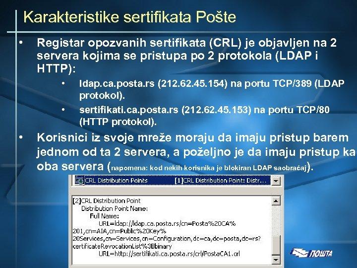 Karakteristike sertifikata Pošte • Registar opozvanih sertifikata (CRL) je objavljen na 2 servera kojima