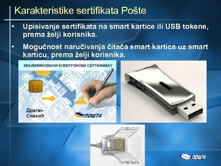 Karakteristike sertifikata Pošte • Upisivanje sertifikata na smart kartice ili USB tokene, prema želji