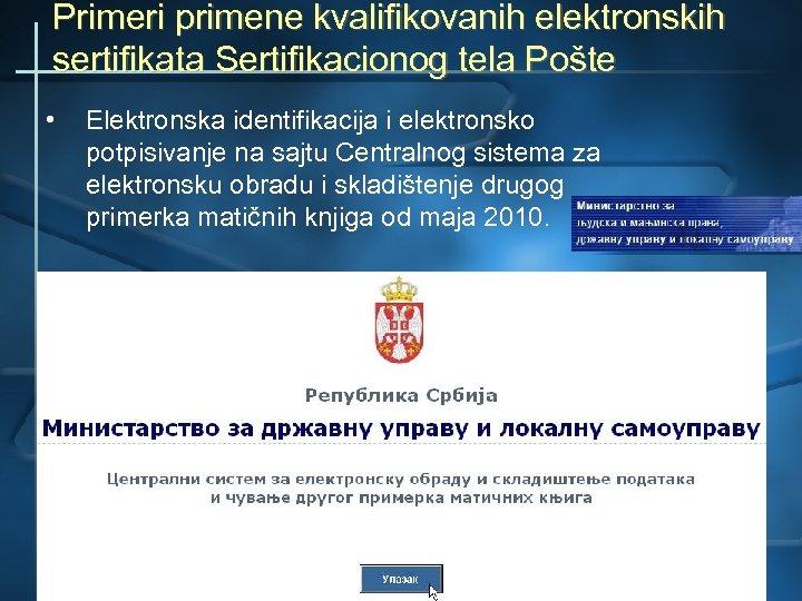 Primeri primene kvalifikovanih elektronskih sertifikata Sertifikacionog tela Pošte • Elektronska identifikacija i elektronsko potpisivanje