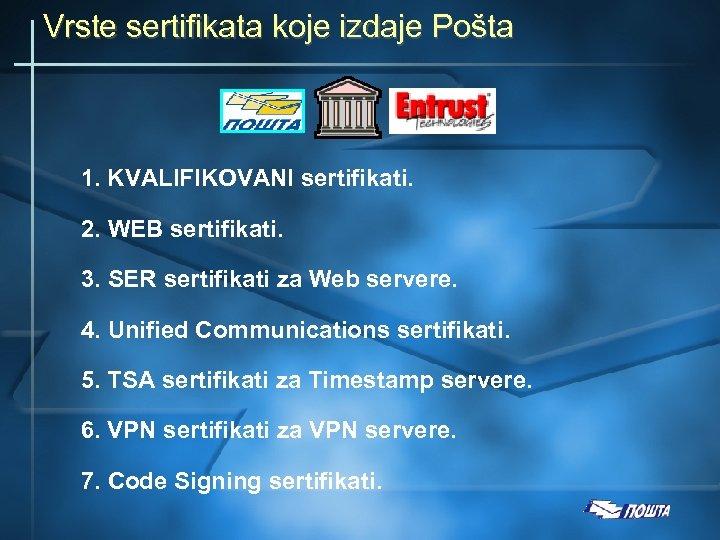 Vrste sertifikata koje izdaje Pošta 1. KVALIFIKOVANI sertifikati. 2. WEB sertifikati. 3. SER sertifikati