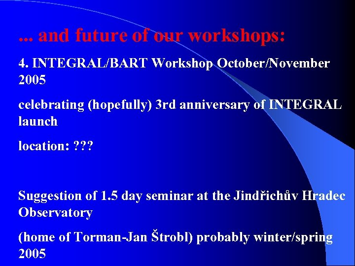 . . . and future of our workshops: 4. INTEGRAL/BART Workshop October/November 2005 celebrating
