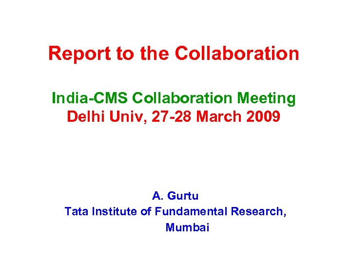 Report to the Collaboration India-CMS Collaboration Meeting Delhi Univ, 27 -28 March 2009 A.