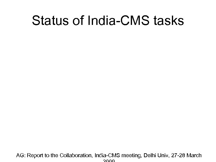 Status of India-CMS tasks AG: Report to the Collaboration, India-CMS meeting, Delhi Univ, 27