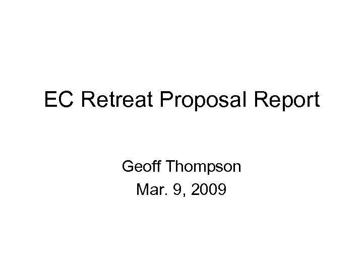 EC Retreat Proposal Report Geoff Thompson Mar. 9, 2009