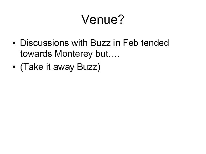 Venue? • Discussions with Buzz in Feb tended towards Monterey but…. • (Take it