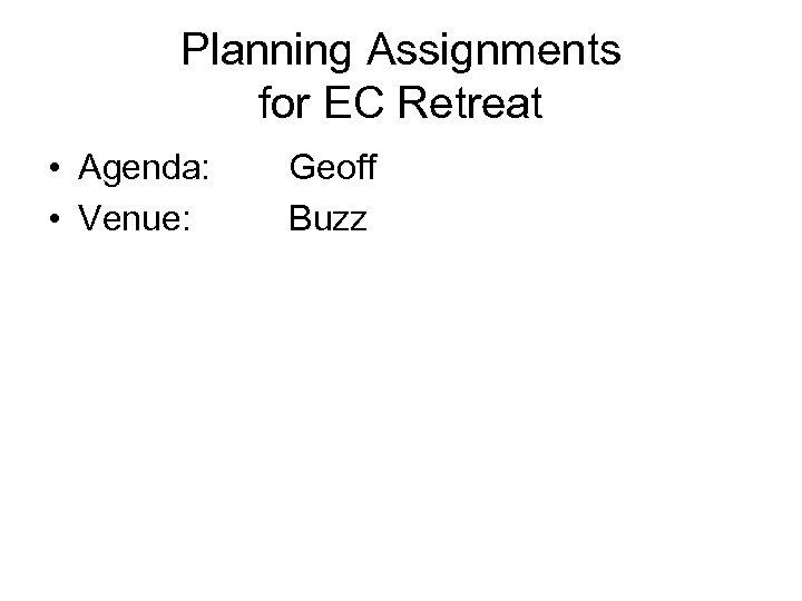 Planning Assignments for EC Retreat • Agenda: • Venue: Geoff Buzz