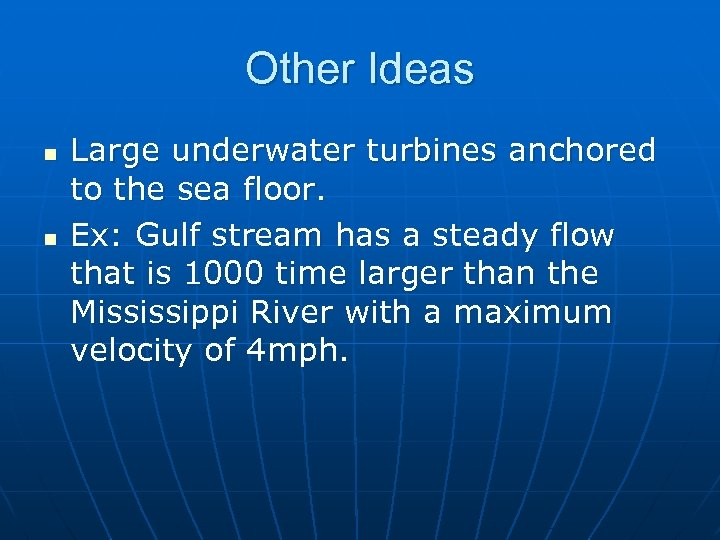 Other Ideas n n Large underwater turbines anchored to the sea floor. Ex: Gulf