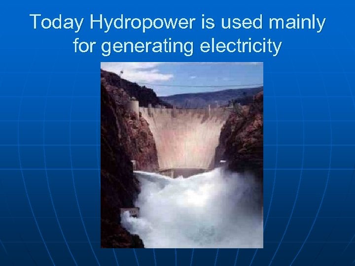 Today Hydropower is used mainly for generating electricity
