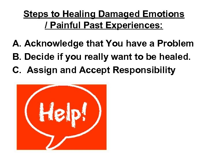 Steps to Healing Damaged Emotions / Painful Past Experiences: A. Acknowledge that You have