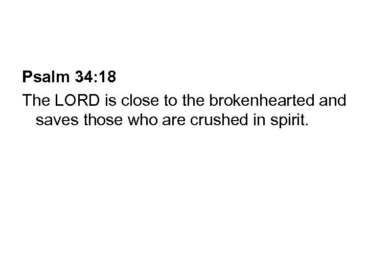 Psalm 34: 18 The LORD is close to the brokenhearted and saves those who