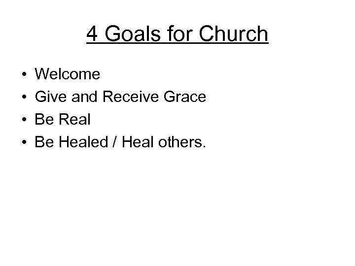 4 Goals for Church • • Welcome Give and Receive Grace Be Real Be