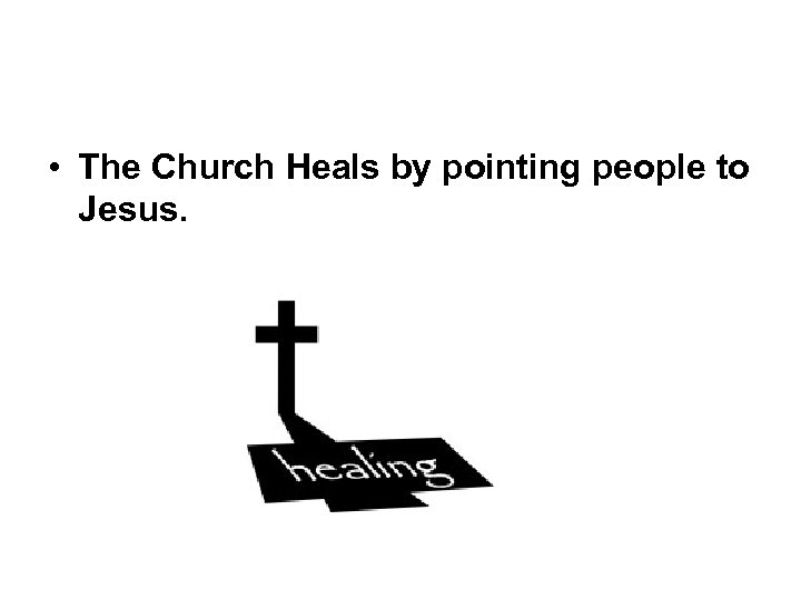 • The Church Heals by pointing people to Jesus.