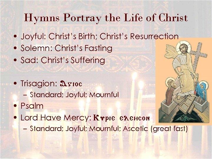 Hymns Portray the Life of Christ • Joyful: Christ's Birth; Christ's Resurrection • Solemn: