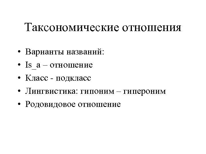 Таксономические отношения • • • Варианты названий: Is_a – отношение Класс - подкласс Лингвистика: