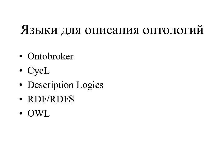 Языки для описания онтологий • • • Ontobroker Cyc. L Description Logics RDF/RDFS OWL