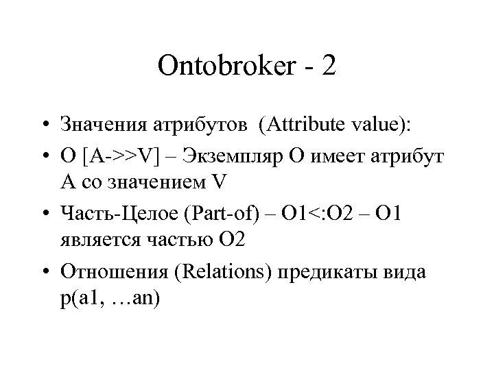 Ontobroker - 2 • Значения атрибутов (Attribute value): • O [A->>V] – Экземпляр О