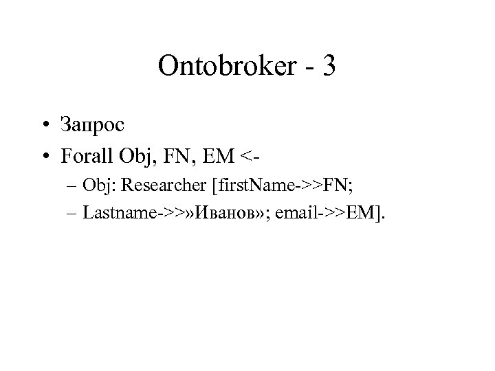 Ontobroker - 3 • Запрос • Forall Obj, FN, EM <– Obj: Researcher [first.